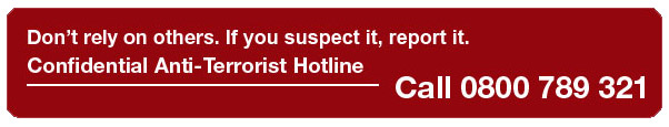 Don't rely on others. If you suspect it, report it. Confidential Anti-Terrorise Hotline. Call 0800 789 321